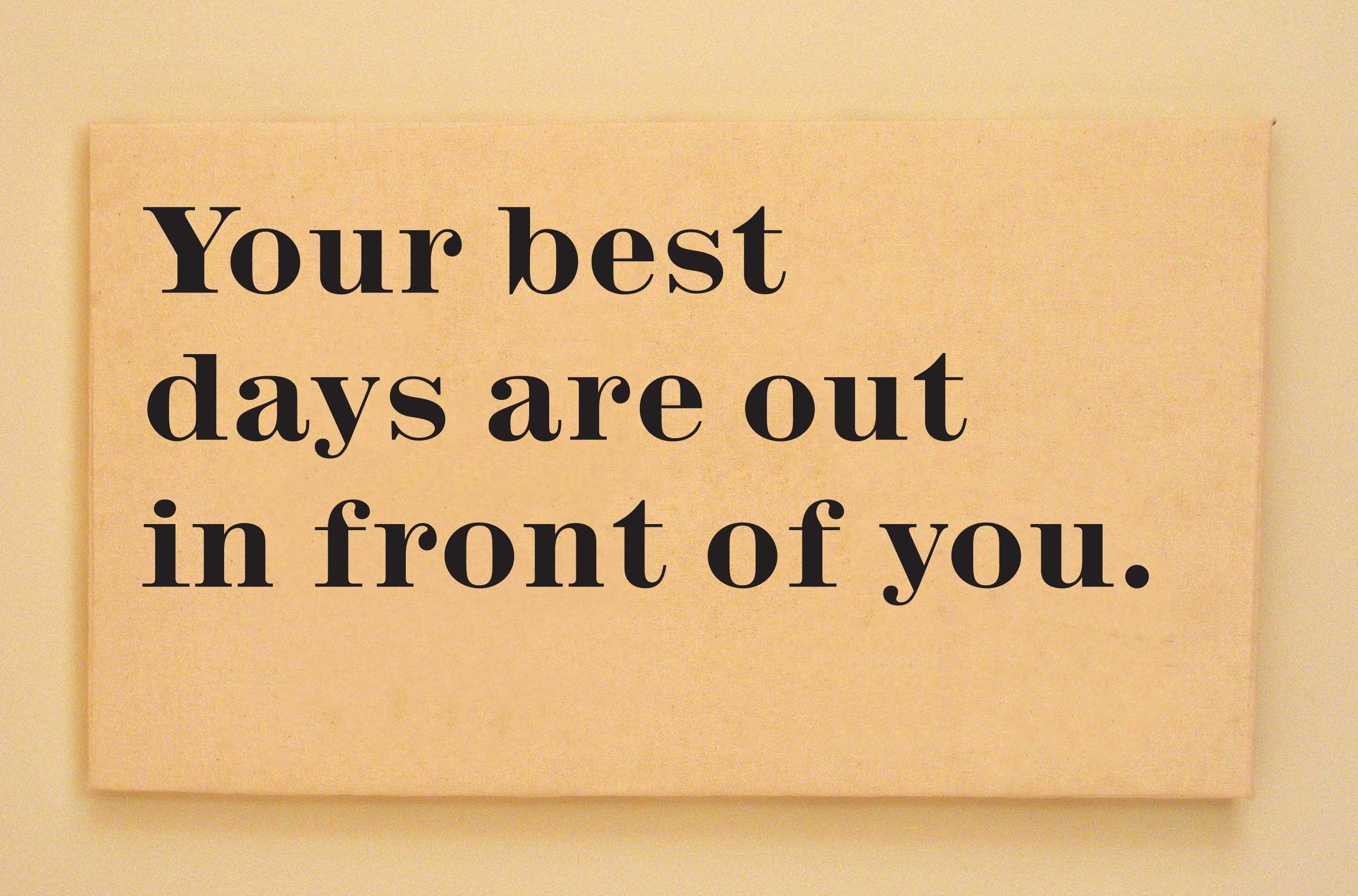 Your Best Days Are Out In Front Of You Age And Future Senior Quotes Aging Gracefully Quotes Inspirational Quotes