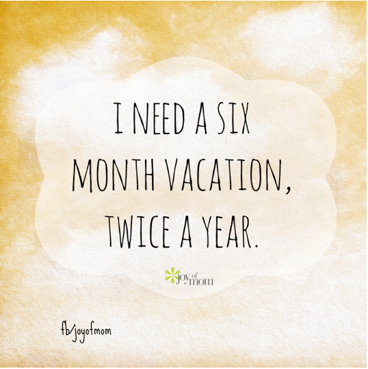 Need A Vacation Quotes: I Need A Six Month Vacation Twice A Year. #joyofmom