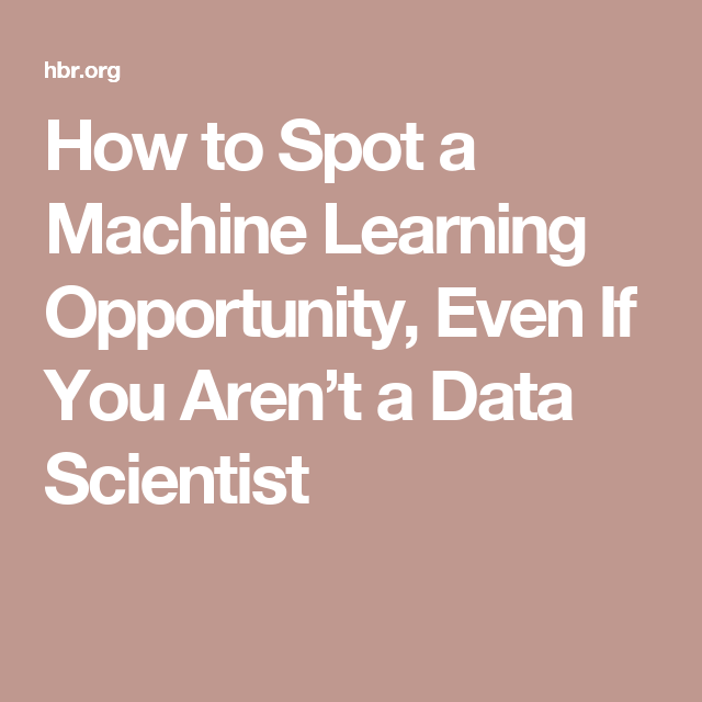 How To Spot A Machine Learning Opportunity Even If You Aren T A Data Scientist Machine Learning Data Scientist Data