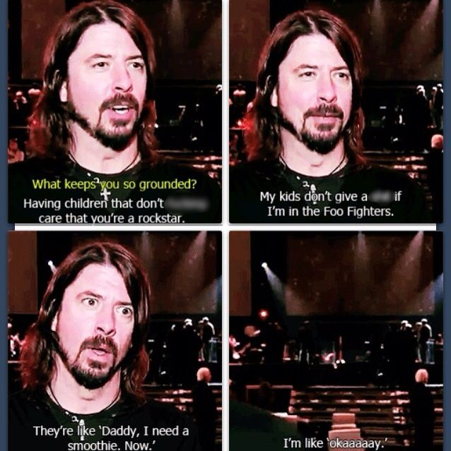 I KNOW SOMEONE WHO WOULD ENJOY THIS. WHERE IS HE? I MUST SHOW IT TO HIM.    Anywho, so this is Dave Grohl being epic.