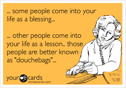 Funny Confession Ecard: ... some people come into your life as a blessing... ... other people come into your life as a lesson.. those people are better known as 'douchebags'...