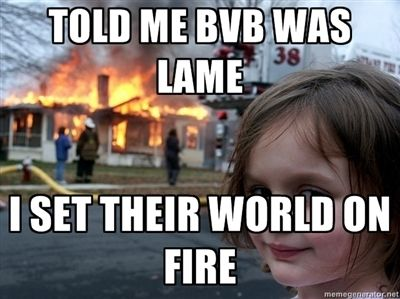 Never say that to anyone in the bvb army / family or your house will be no more!