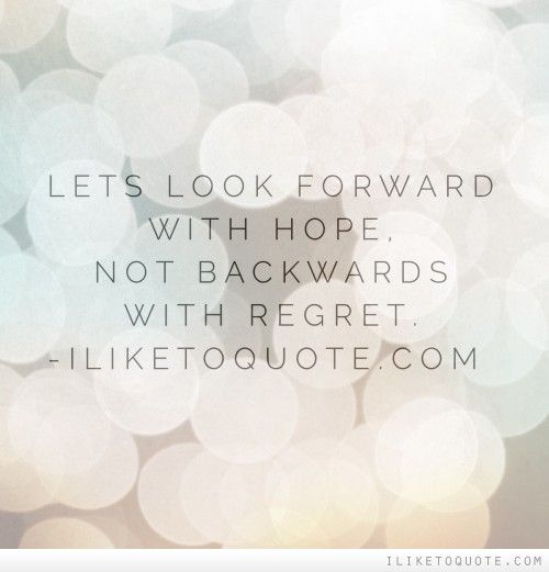 Lets Look Forward With Hope Not Backward With Regret Hope Quotes Quotes Let It Be