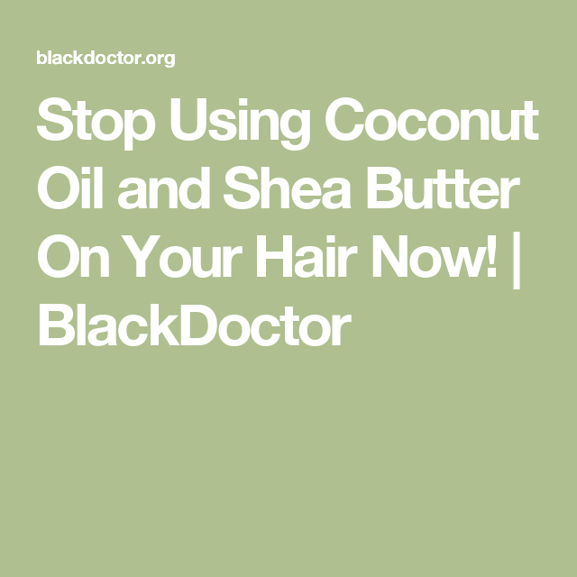 Stop Using Coconut Oil And Shea Butter On Your Hair Now Blackdoctor