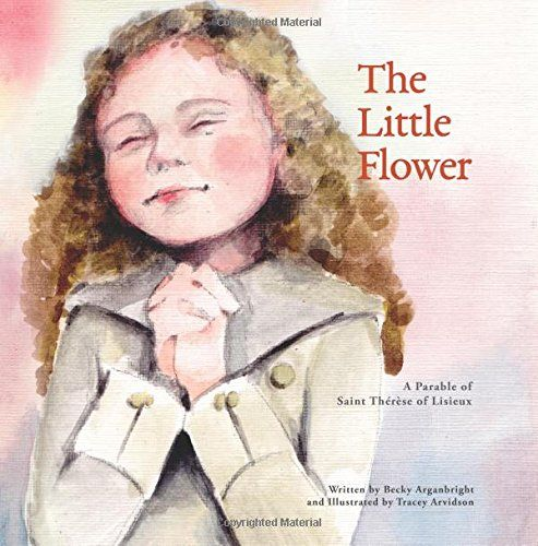 The Little Flower: A Parable of Saint Therese of Lisieux by Becky B. Arganbright $10.99