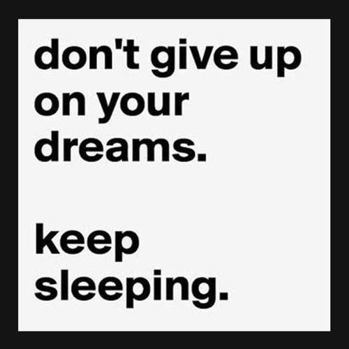 Don't give up on your dreams. Keep sleeping.