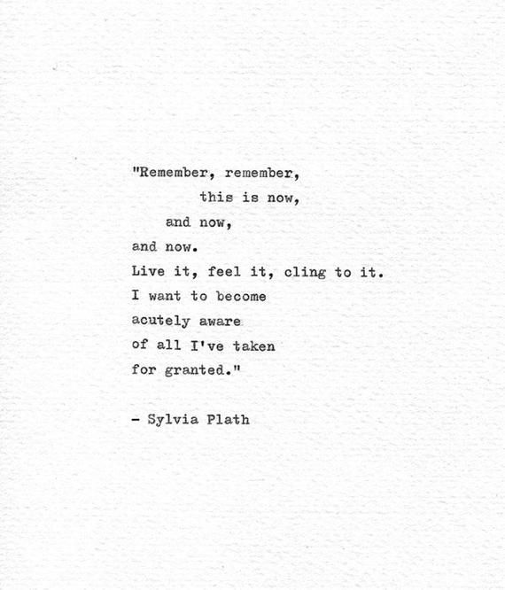 Remember, remember, this is now, and now, and now. Live it, feel it, cling to it. I want to become acutely aware of all Ive taken for granted.  These wonderful and powerful words were written by the American poet and writer Sylvia Plath, They are contained in her journal writings, which she began at