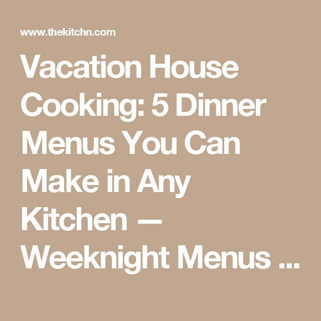 Vacation House Cooking: 5 Dinner Menus You Can Make in Any Kitchen — Weeknight Menus From The Kitchn | The Kitchn