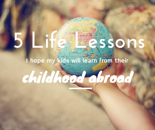 5 life lessons I hope my kids will learn from their childhood abroad