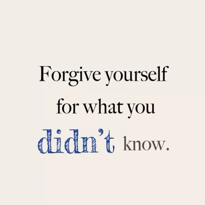 Forgive yourself for what you didn't know