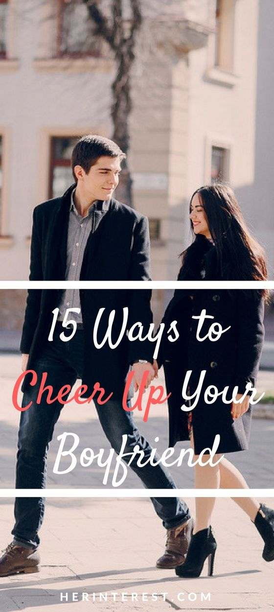 15 Ways To Cheer Up Your Boyfriend Cheer Up Cheer Your Boyfriend