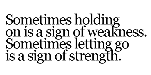Sometimes holding on is a sign of weakness. Sometimes letting go is a sign of strength.