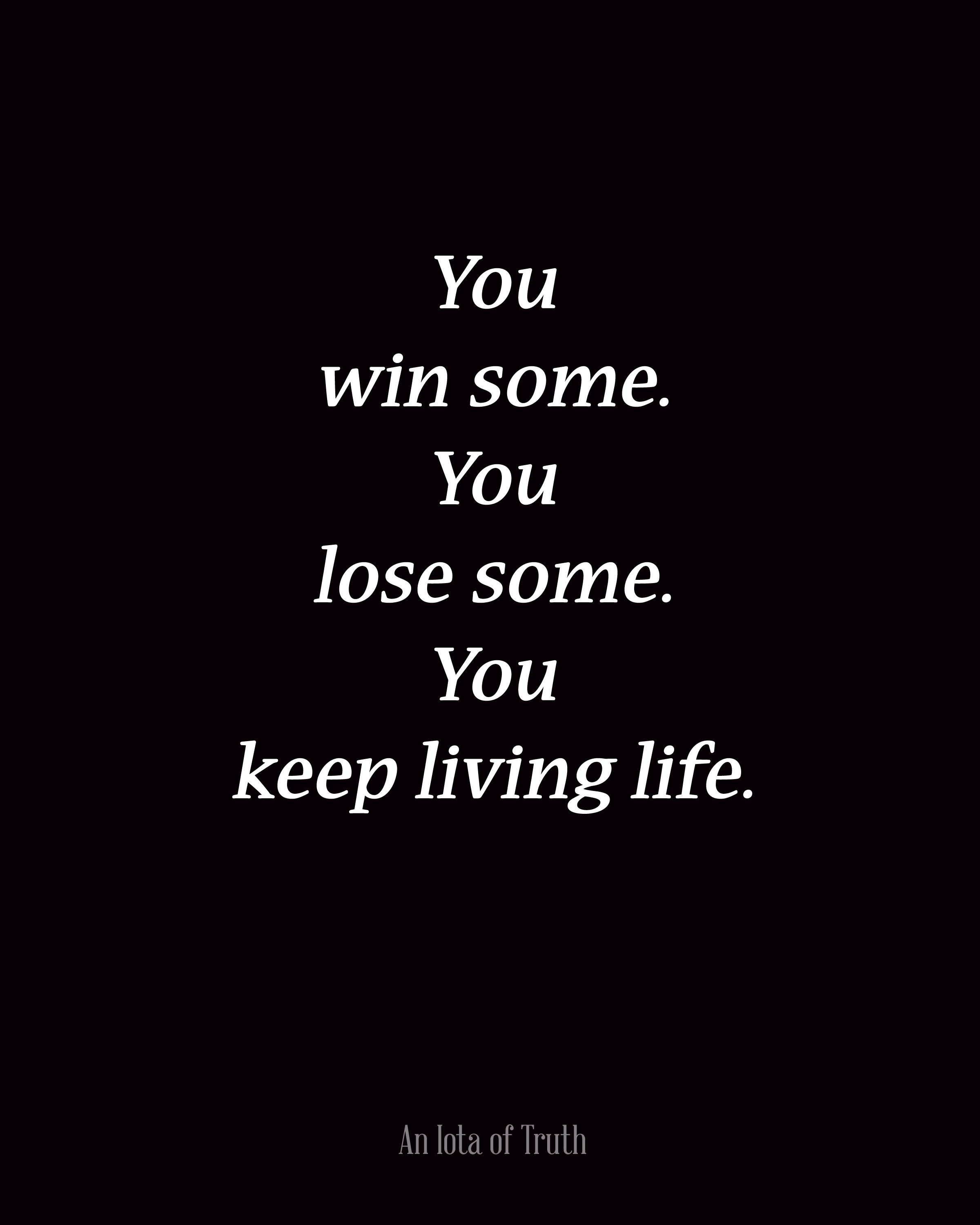 You Win Some You Lose Some You Keep Living Life Quotes And