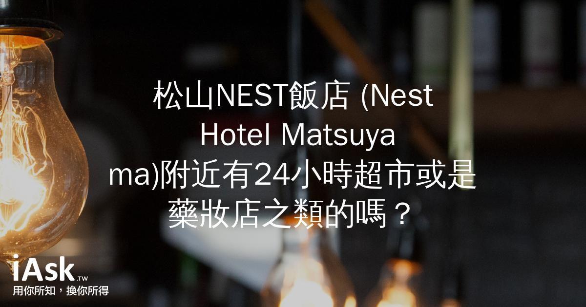 松山NEST飯店 (Nest Hotel Matsuyama)附近有24小時超市或是藥妝店之類的嗎? by iAsk.tw
