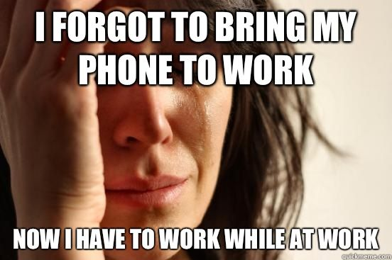 Funny Memes For Phone : First world problems i forgot to bring my phone work