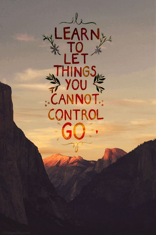 Aprender a dejar que las cosas que no puedes controlar se vayan.