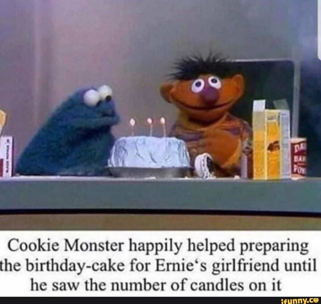 Cookie Monster Happily Helped Preparing He Birthday Cake For Emie S Girlfriend Until He Saw The Number Of Candles On It Ifunny Bert And Ernie Meme Monster Cookies Sesame Street Memes