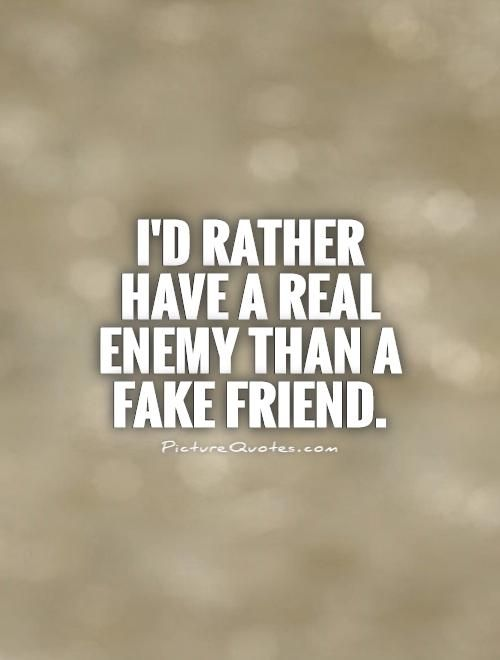 I'd rather have a real enemy than a fake friend. Picture Quotes