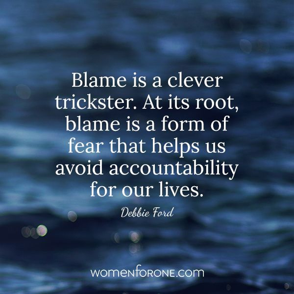 Blame is a clever trickster. At its root, blame is a form of fear that helps us avoid accountability for our lives. - Debbie Ford - Women For One