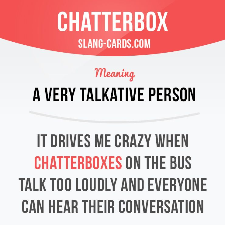 "Chatterbox"" means a very talkative person  Example: It"