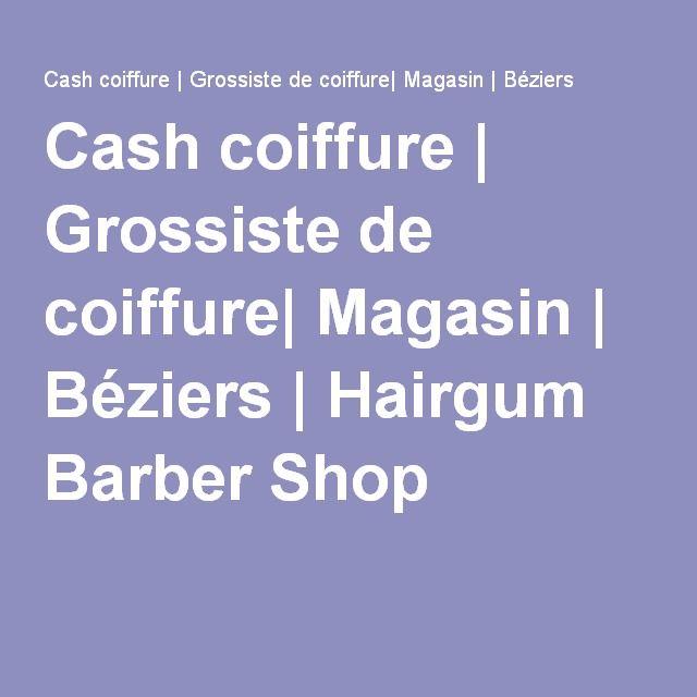 Cash Coiffure Grossiste De Coiffure Magasin Beziers Grossiste Soin Barbe Produits De Coiffure