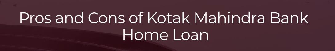 Pros And Cons Of Kotak Mahindra Bank Home Loan Home Loans Kotak Mahindra Bank Loan