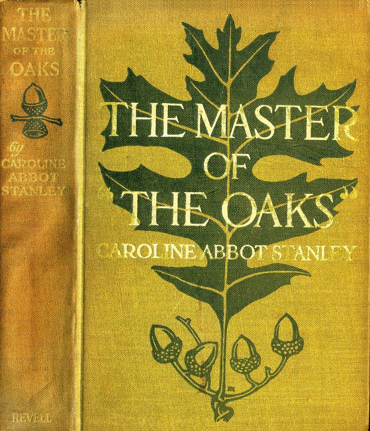 ".:. The Master of the Oaks. Caroline Abbot Stanley. Chicago: Fleming H. Revell Company, 1912.The San Francisco Chronicle said: ""If it be high art to move the reader deeply, to grip the heart strings by a story that is without stage mannerisms and which deals with only real people and legitimate situations, then Caroline Abbot Stanley should reach a high place among story-tellers of to-day."""