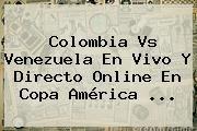 http://tecnoautos.com/wp-content/uploads/imagenes/tendencias/thumbs/colombia-vs-venezuela-en-vivo-y-directo-online-en-copa-america.jpg Colombia vs Venezuela. Colombia vs Venezuela en vivo y directo online en Copa América ..., Enlaces, Imágenes, Videos y Tweets - http://tecnoautos.com/actualidad/colombia-vs-venezuela-colombia-vs-venezuela-en-vivo-y-directo-online-en-copa-america/