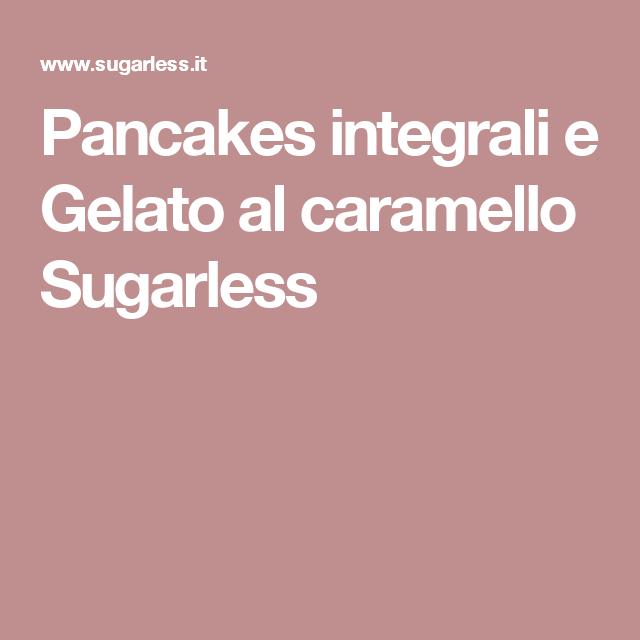 Pancakes integrali e Gelato al caramello Sugarless