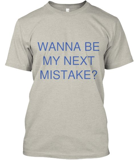 WANNA BE MY NEXT MISTAKE? | Order this tee now in time for the holidays. Teespring