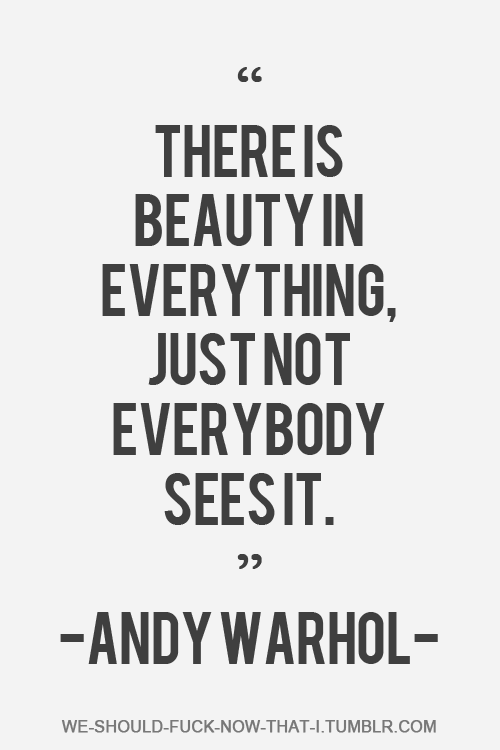 "Andy Warhol Quotes There Is Beauty In Everything Just Not Everybody Sees It""  Andy"