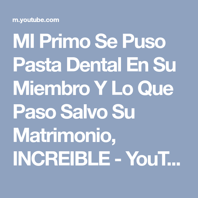 MI Primo Se Puso Pasta Dental En Su Miembro Y Lo Que Paso Salvo Su Matrimonio, INCREIBLE - YouTube