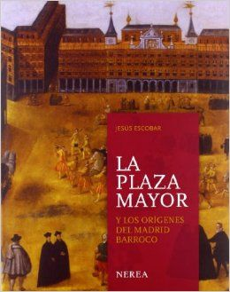 La plaza Mayor y los origenes del Madrid barroco (Spanish Edition) by Jesus Escobar