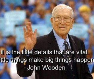 Little things make big things happen John wooden quotes