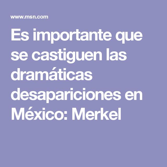 Es importante que se castiguen las dramáticas desapariciones en México: Merkel