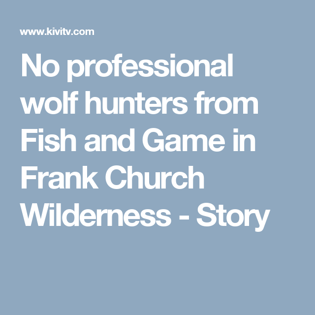 No professional wolf hunters from Fish and Game in Frank Church Wilderness - Story