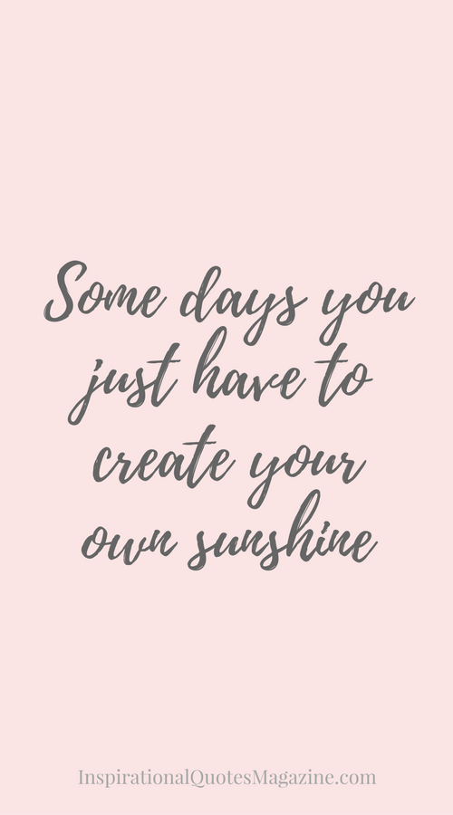 Create A Quote Gorgeous Some Days You Just Have To Create Your Own Sunshine Inspirational