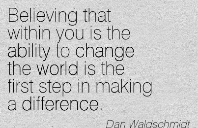 Making A Difference Quotes Custom Believing That Within You Is The Ability To Change The World Is The
