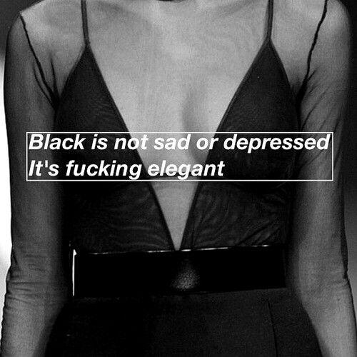 Black is not sad or depressed it's fucking elegant.