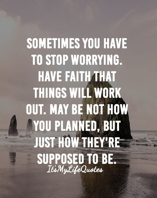 Sometimes You Have To Stop Worrying Have Faith That Things Will