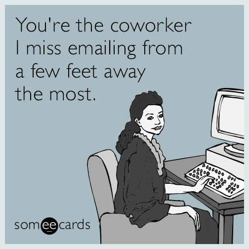 You Re The Coworker I Miss Emailing From A Few Feet Away The Most Job Hunting Humor Ecards Funny Sarcasm Boss Quotes Funny