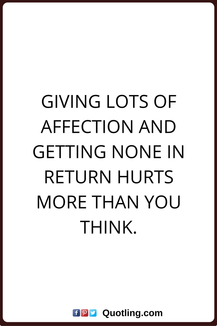 affection quotes Giving lots of affection and ting none in return hurts more than you think