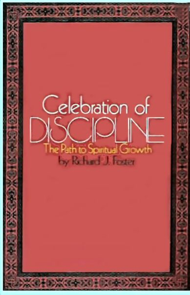Celebration Of Discipline The Path To Spiritual Growth By Richard J Foster Over The Centuries Devout Believers Have Sought For The Best Ways To Bring Their Liv