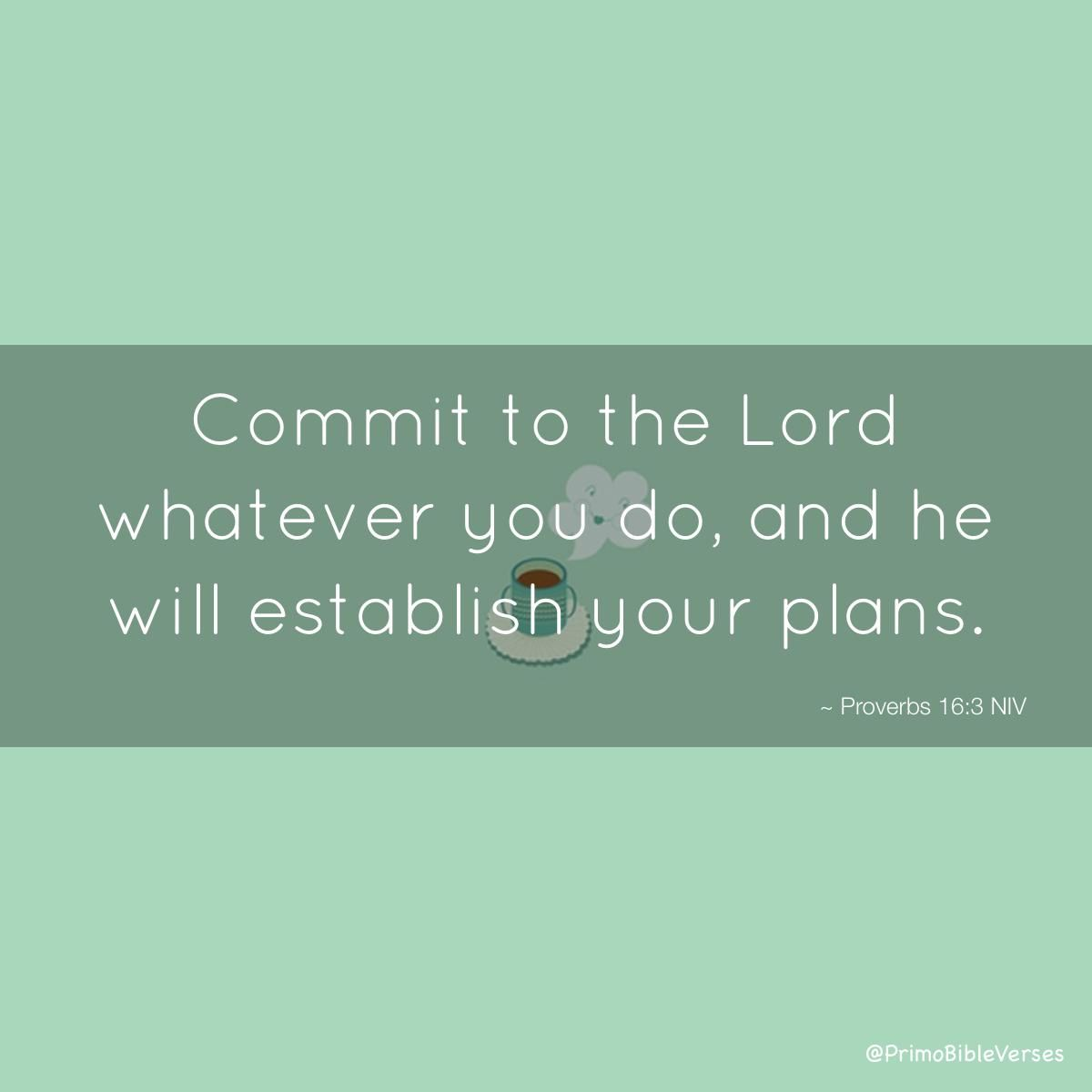 Commit to the Lord whatever you do,  and he will establish your plans. ~ Proverbs 16:3 NIV