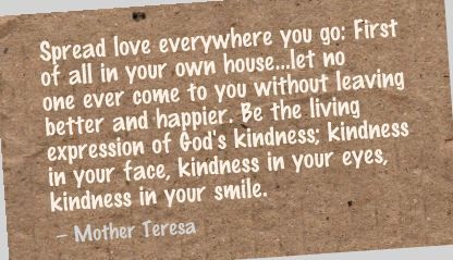 Spread love everywhere you go: First of all in your own house...let no one ever come to you without leaving better and happier. Be the living expression of God's kindness; kindness in your face, kindness in your eyes, kindness in your smile. - Mother Teresa