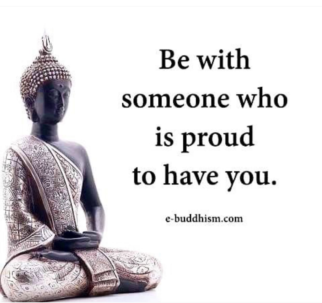 Be With Someone Who Is Proud To Have You Buddhist Quotes Buddhism Quote Buddha Quotes Inspirational