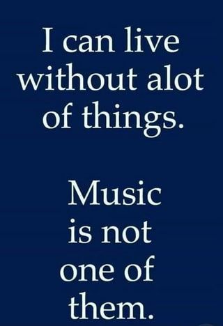 I can live without alot of things. Music is not one of them. - )