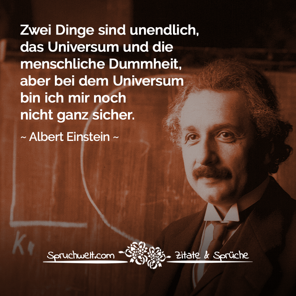 Zitat Albert Einstein - Zwei Dinge sind unendlich, das Universum und die menschliche Dummheit, aber bei dem Universum bin ich mir noch nicht ganz sicher