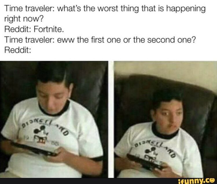 Time Traveler What S The Worst Thing That Is Happening Right Now Reddit Fortnite Time Traveler Eww The First One Or The Second One Reddit Ifunny Funniest Memes Can T Stop