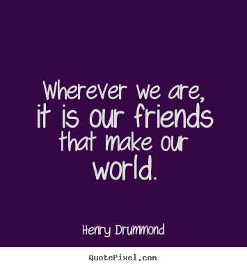 Wherever We Are It Is Our Friends That Make Our World Henry